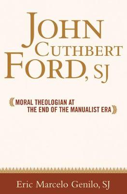 John Cuthbert Ford, SJ: Moral Theologian at the End of the Manualist Era - Moral Traditions series (Hardback)