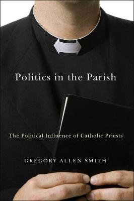 Politics in the Parish: The Political Influence of Catholic Priests - Religion and Politics series (Paperback)