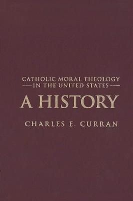 Catholic Moral Theology in the United States: A History - Moral Traditions series (Hardback)
