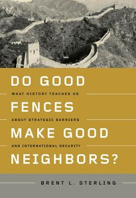 Do Good Fences Make Good Neighbors?: What History Teaches Us about Strategic Barriers and International Security (Hardback)