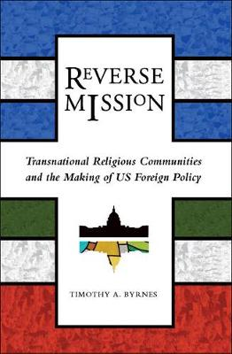 Reverse Mission: Transnational Religious Communities and the Making of US Foreign Policy - Religion and Politics series (Paperback)