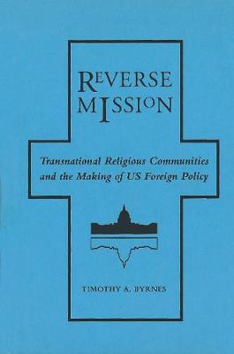 Reverse Mission: Transnational Religious Communities and the Making of US Foreign Policy - Religion and Politics series (Hardback)