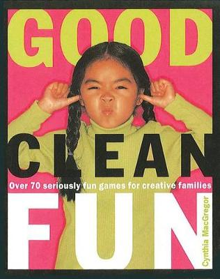Good Clean Fun: Over 70 Seriously Fun Games for Creative Families (Paperback)
