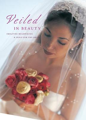 Veiled in Beauty: Creating Headpieces & Veils for the Bride (Paperback)