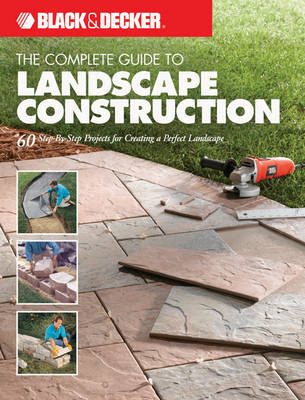 The Complete Guide to Landscape Construction (Black & Decker): 60 Step-by-Step Projects for Creating a Perfect Landscape (Paperback)