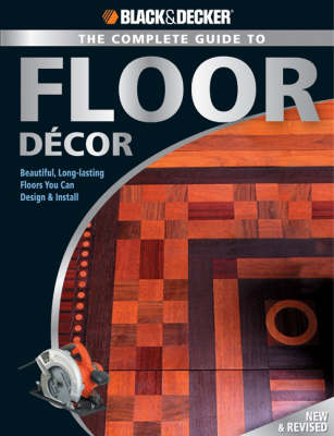 The Complete Guide to Floor Decor (Black & Decker): Beautiful, Long-Lasting Floors You Can Design & Install (Paperback)