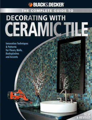 Black & Decker the Complete Guide to Decorating with Ceramic Tile: Innovative Techniques and Patterns for Floors, Walls, Backslashes and Accents (Paperback)