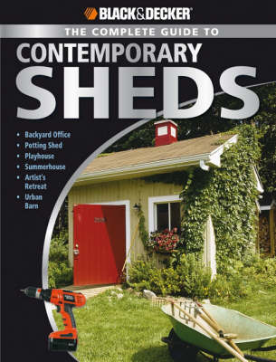 Black & Decker the Complete Guide to Contemporary Sheds: Complete Plans for 12 Sheds, Including Playhouse, Garden Outbuilding, Storage Lean-to, Lawn Tractor Barn, Hobby Studio, Woodland Cottage (Paperback)