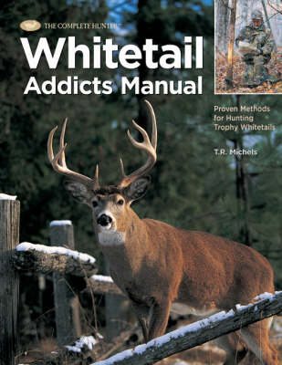 The Complete Hunter Whitetail Addicts Manual: Proven Methods for Hunting Trophy Whitetails (Hardback)