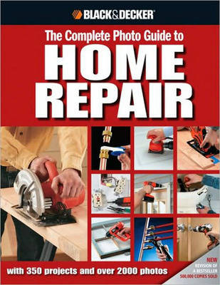 The Complete Photo Guide to Home Repair (Black & Decker): With 350 Projects and 2000 Photos (Hardback)