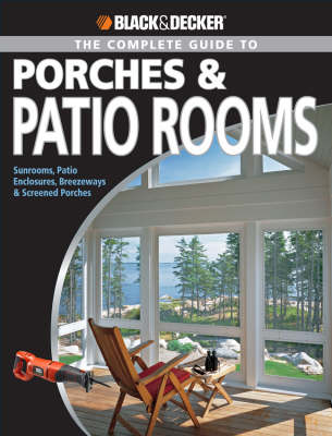 Complete Guide to Porches and Patio Rooms: Sunrooms, Patio Enclosures, Breezeways and Screened Porches - Black & Decker (Paperback)