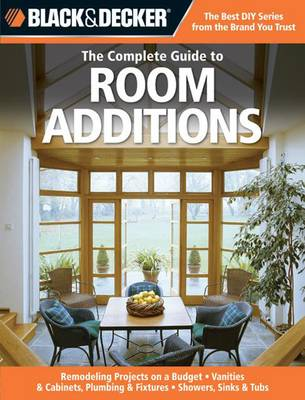 Black & Decker the Complete Guide to Room Additions: Designing and Building: Garage Conversions, Attic Add-ons, Bath and Kitchen Expansions, Bump-out Additions (Paperback)