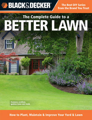 The Complete Guide to a Better Lawn (Black & Decker): How to Plant, Maintain & Improve Your Yard & Lawn (Paperback)
