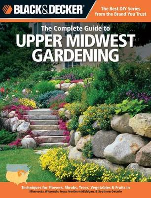 The Complete Guide to Upper Midwest Gardening (Black & Decker): Techniques for Growing Landscape & Garden Plants in Minnesota, Wisconsin, Iowa, Northern Michigan & Southwestern Ontario (Paperback)
