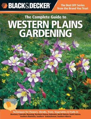 The Complete Guide to Western Plains Gardening (Black & Decker): Techniques for Growing Landscape & Garden Plants in Montana, Colorado, Wyoming, northern Kansas, Nebraska, North Dakota, South Dakota, southern Manitoba, southern Saskatchewan & southern Alberta (Paperback)