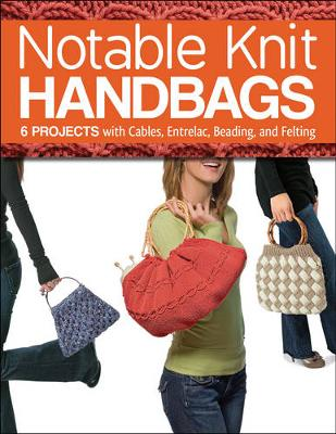 Notable Knit Handbags: 6 Projects with Cables, Entrelac, Beading, and Felting (Paperback)