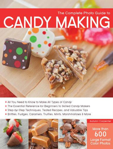 The Complete Photo Guide to Candy Making: All You Need to Know to Make All Types of Candy - the Essential Reference for Beginners to Skilled Candy Makers - Step-by-Step Techniques, Tested Recipes, and Valuable Tips - Brittles, Fudges, Caramels, Truffles Mints, Marshmallows & More (Paperback)