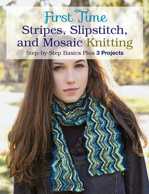 First Time Stripes, Slipstitch, and Mosaic Knitting: Step-By-Step Basics Plus 3 Projects (Paperback)