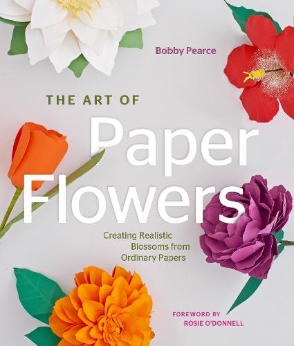 The Art of Paper Flowers: Creating Realistic Blossoms from Ordinary Papers (Hardback)