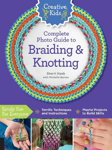 Creative Kids Complete Photo Guide to Braiding and Knotting - Creative Kids (Paperback)