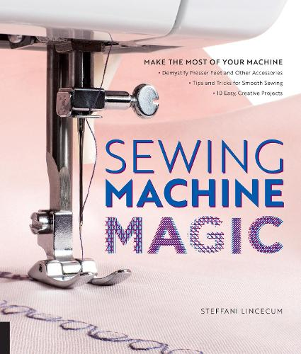 Sewing Machine Magic: Make the Most of Your Machine--Demystify Presser Feet and Other Accessories * Tips and Tricks for Smooth Sewing * 10 Easy, Creative Projects (Paperback)