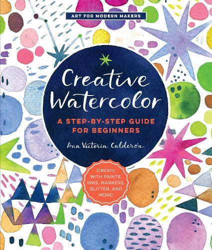 Creative Watercolor: A Step-by-Step Guide for Beginners--Create with Paints, Inks, Markers, Glitter, and More! - Art for Modern Makers (Paperback)