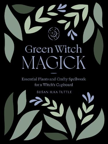 Green Witch Magick: Essential Plants and Crafty Spellwork for a Witch's Cupboard (Paperback)