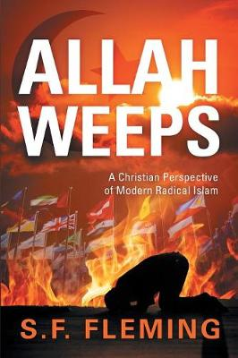 Allah Weeps: A Christian Perspective of Modern Radical Islam (Paperback)