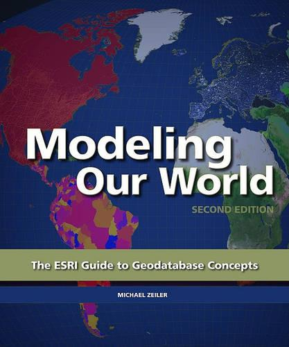 Modeling Our World: Second Edition: The ESRI Guide to Geodatabase Concepts (Paperback)
