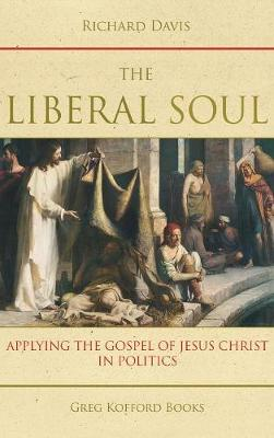 The Liberal Soul: Applying the Gospel of Jesus Christ in Politics (Hardback)