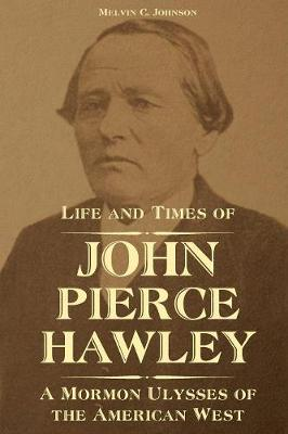 Life and Times of John Pierce Hawley: A Mormon Ulysses of the American West (Paperback)