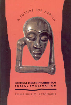 A Future for Africa: Critical Essays in Christian Social Imagination (Paperback)