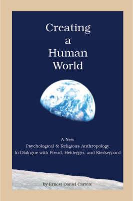 Creating a Human World: A Dialogue with Freud, Heidegger, and Kierkegaard (Paperback)