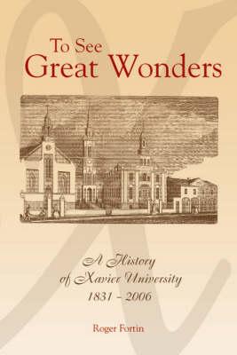 To See Great Wonders: A History of Xavier University, 1831-2006 (Hardback)