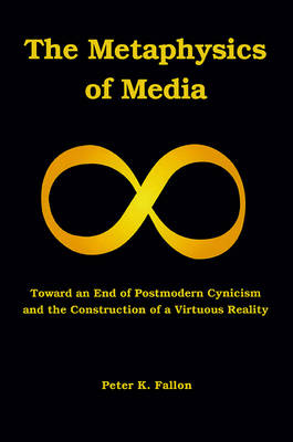 The Metaphysics of Media: Toward an End of Postmodern Cynicism and the Construction of a Virtuous Reality (Paperback)