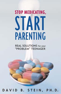 Stop Medicating, Start Parenting: Real Solutions for Your Problem Teenager (Hardback)