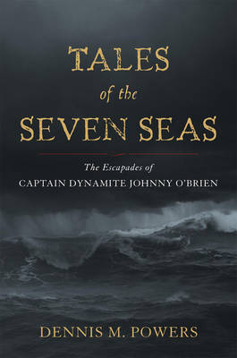 Tales of the Seven Seas: The Escapades of Captain Dynamite Johnny O'Brien (Hardback)