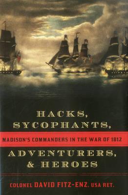 Hacks, Sycophants, Adventurers, and Heroes: Madison's Commanders in the War of 1812 (Hardback)