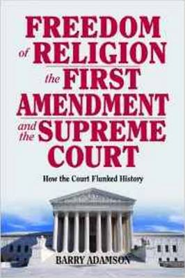 Freedom of Religion, the First Amendment, and the Supreme Court: How the Court Flunked History (Hardback)