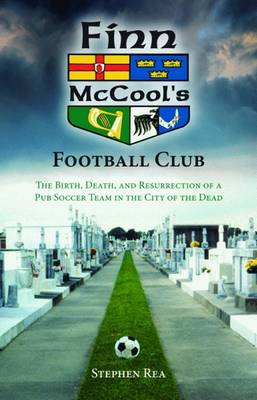 Finn McCool's Football Club: The Birth, Death, and Resurrection of a Pub Soccer Team in the City of the Dead (Hardback)