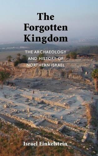 The Forgotten Kingdom: The Archaeology and History of Northern Israel (Hardback)