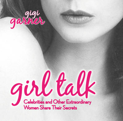 Girl Talk: Celebrities and Other Extraordinary Women Share Their Secrets (Paperback)