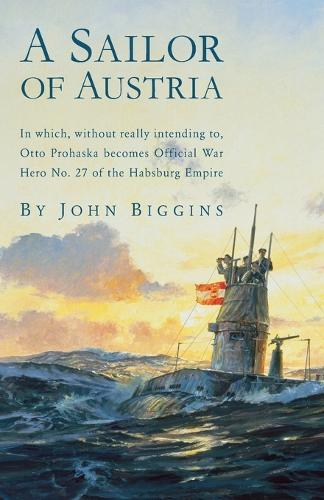 A Sailor of Austria: In Which, Without Really Intending to, Otto Prohaska Becomes Official War Hero No. 27 of the Habsburg Empire (Paperback)