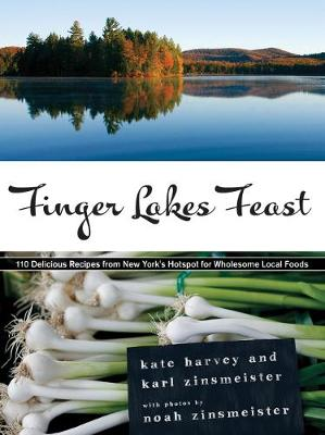 Finger Lakes Feast: 110 Delicious Recipes from New York's Hotspot for Wholesome Local Foods (Hardback)