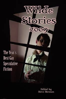 Wilde Stories 2009: The Year's Best Gay Speculative Fiction - Wilde Stories: The Year's Best Gay Speculative Fiction (Cloth) (Hardback)
