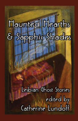 Haunted Hearths & Sapphic Shades: Lesbian Ghost Stories (Paperback)