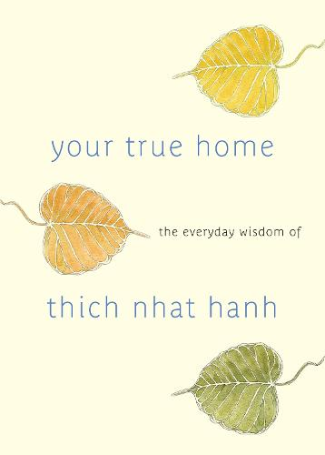 Your True Home: The Everyday Wisdom of Thich Nhat Hanh: 365 days of practical, powerful teachings from the beloved Zen teacher (Paperback)