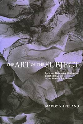 The Art of the Subject: Between Necessary Illusion and Speakable Desire in the Analytic Encounter (Hardback)