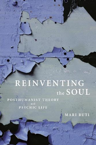 Reinventing the Soul: Posthumanist Theory and Psychic Life (Paperback)