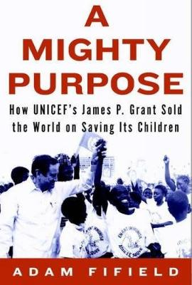 A Mighty Purpose: How UNICEF's James P. Grant Sold the World on Saving Its Children (Hardback)